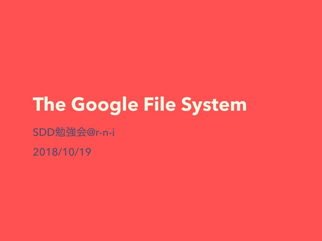 The Google File System SDDษڧձ@r-n-i 2018/10/19