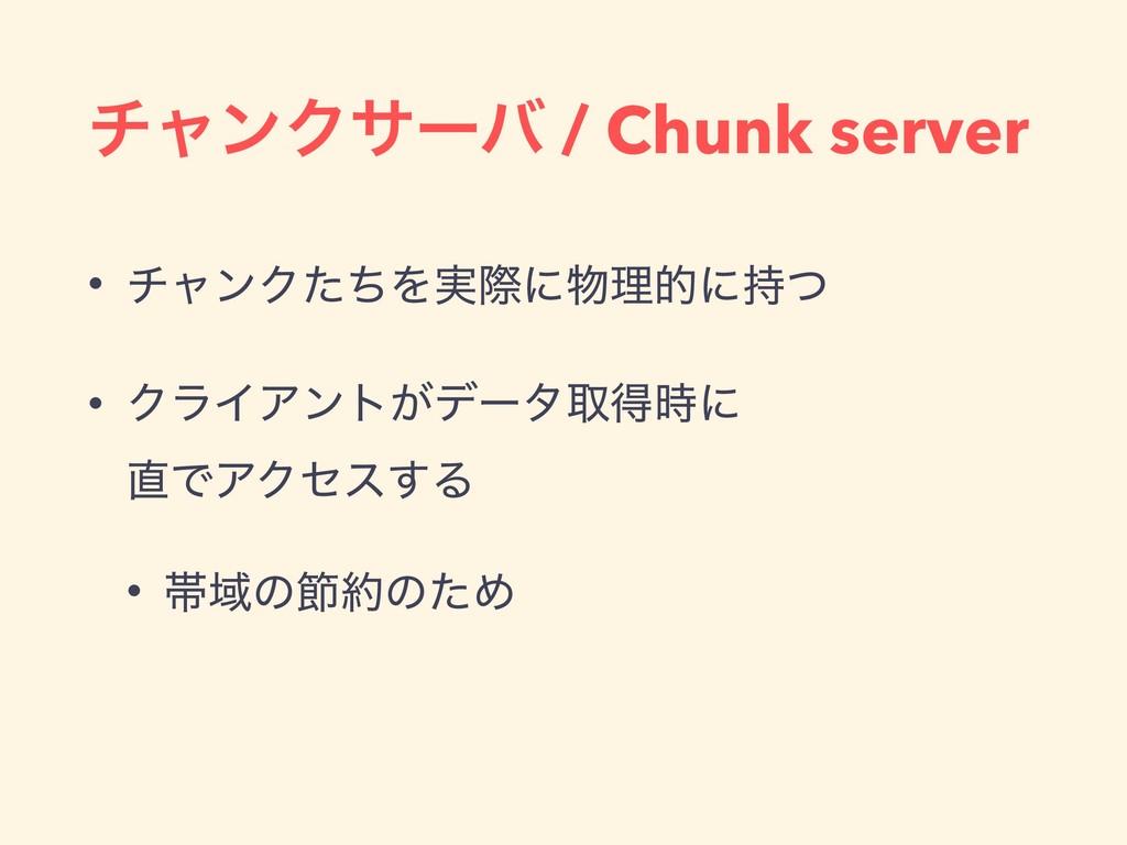 νϟϯΫαʔό / Chunk server • νϟϯΫͨͪΛ࣮ࡍʹཧతʹͭ • ΫϥΠ...