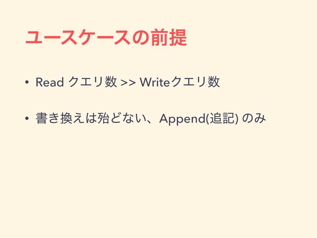 Ϣʔεέʔεͷલఏ • Read ΫΤϦ >> WriteΫΤϦ • ॻ͖͑ຆͲͳ͍ɺ...