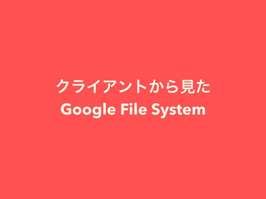 ΫϥΠΞϯτ͔Βݟͨ Google File System
