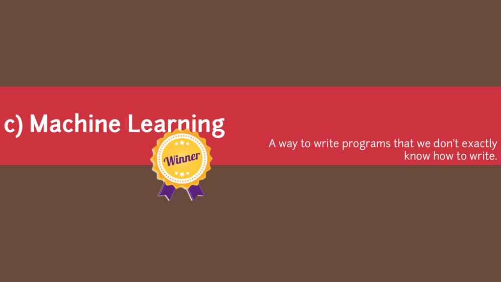 c) Machine Learning A way to write programs tha...