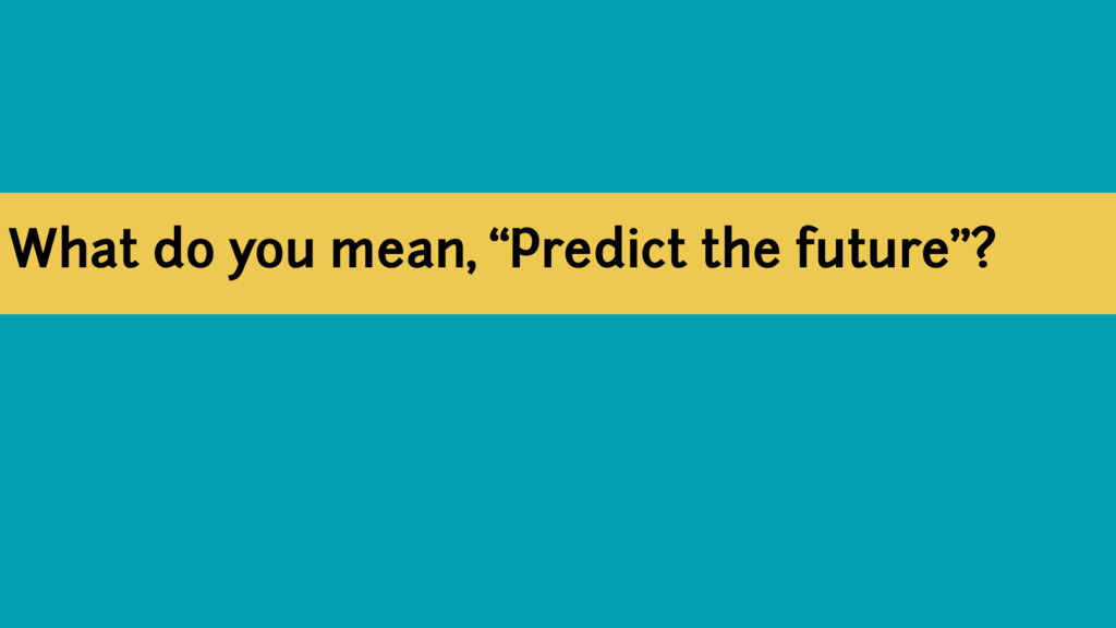 "What do you mean, ""Predict the future""?"