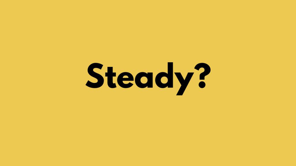 Steady?