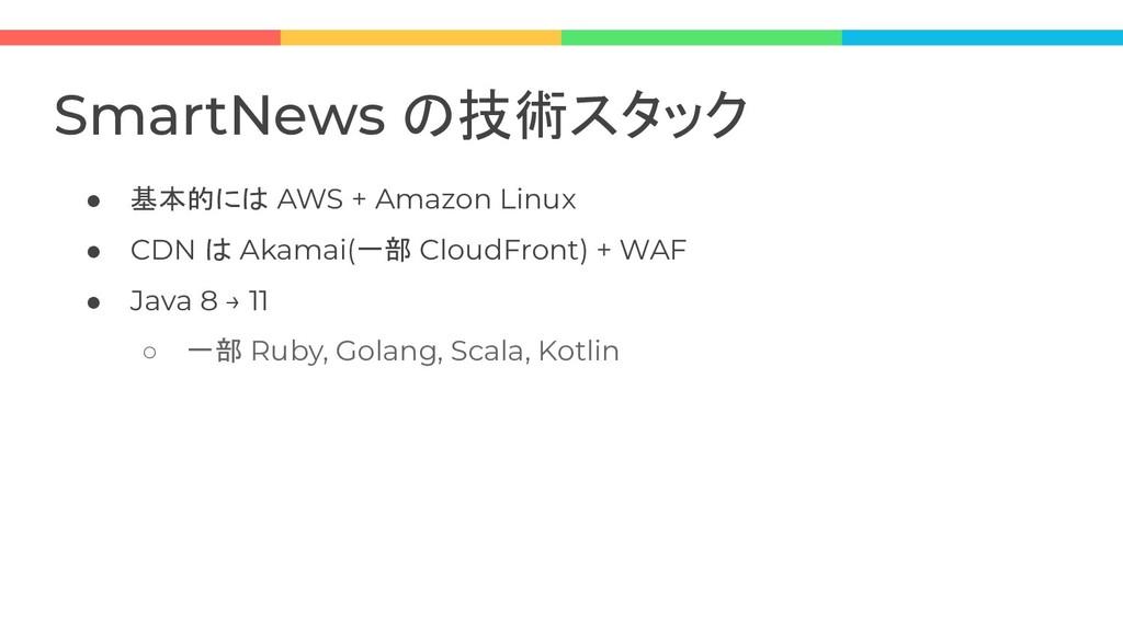 ● 基本的には AWS + Amazon Linux ● CDN は Akamai(一部 Cl...