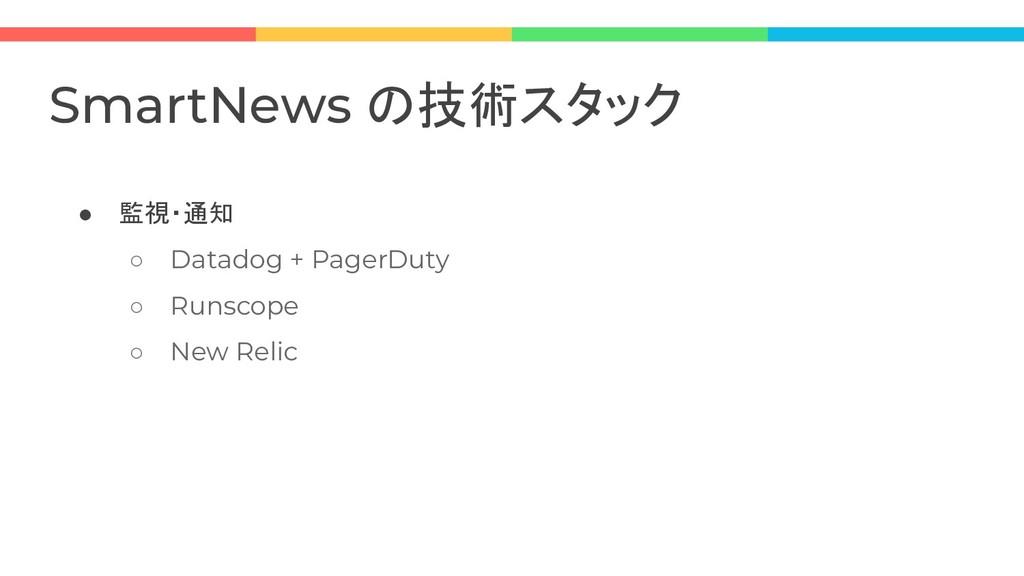 ● 監視・通知 ○ Datadog + PagerDuty ○ Runscope ○ New ...