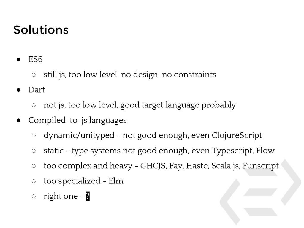 Solutions ● ES6 ○ still js, too low level, no d...
