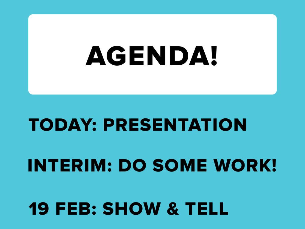 AGENDA! TODAY: PRESENTATION 19 FEB: SHOW & TELL...