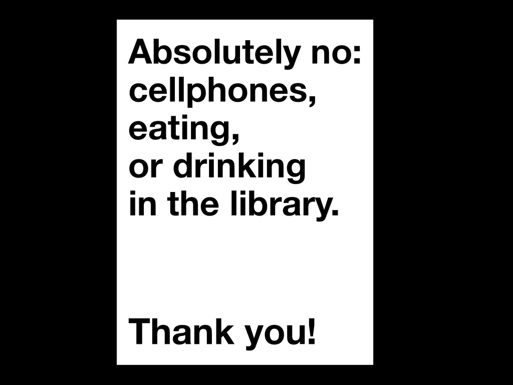 Absolutely no: cellphones, eating, or drinking ...