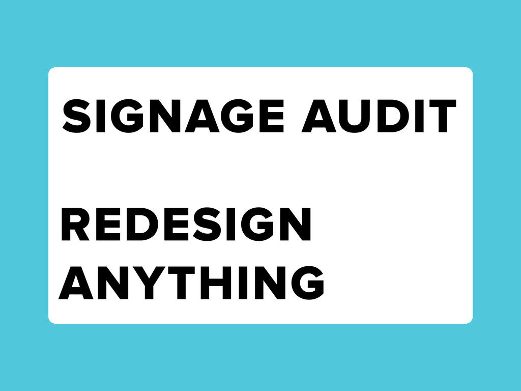 SIGNAGE AUDIT REDESIGN ANYTHING