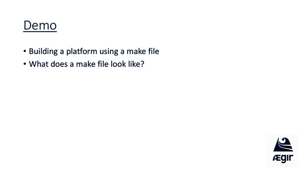 Demo • Building a platform using a make file • ...