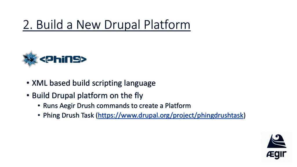 2. Build a New Drupal Platform • XML based buil...