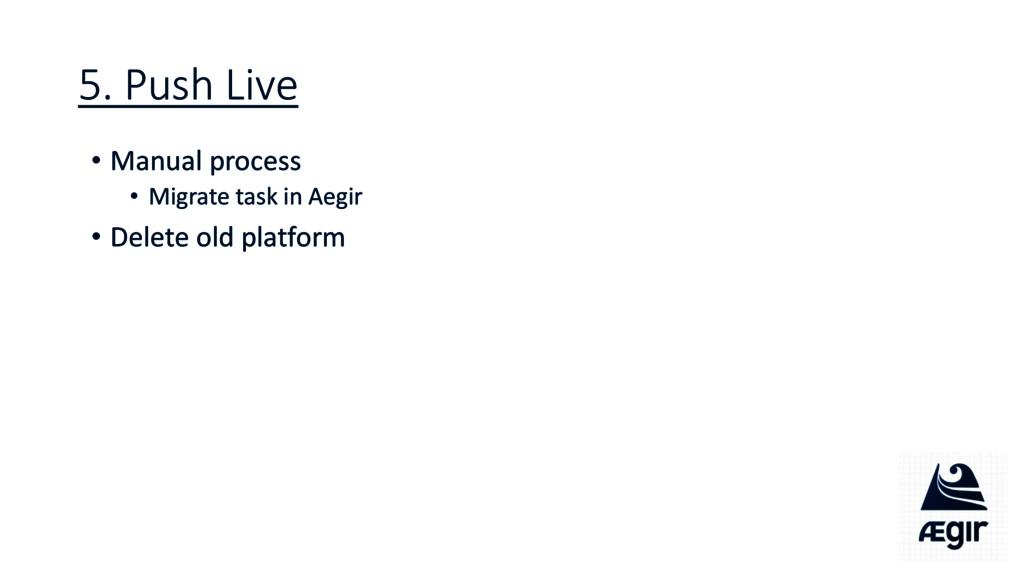 5. Push Live • Manual process • Migrate task in...