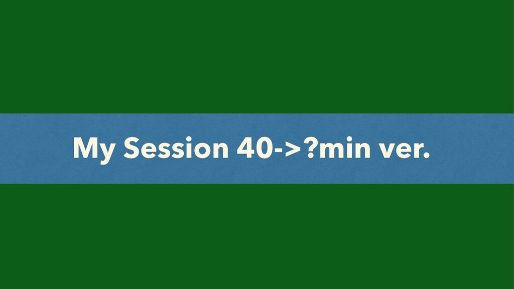 My Session 40->?min ver.