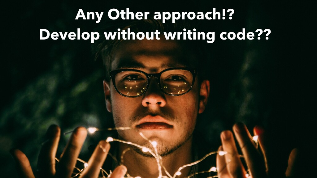 Any Other approach!? Develop without writing co...