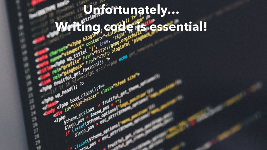 Unfortunately… Writing code is essential!