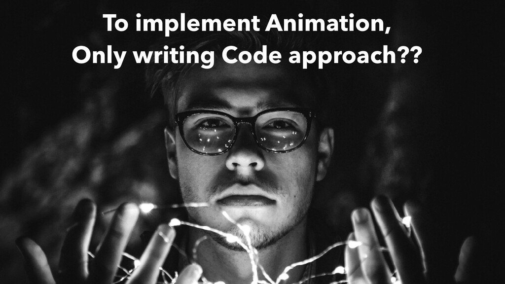 To implement Animation, Only writing Code appro...