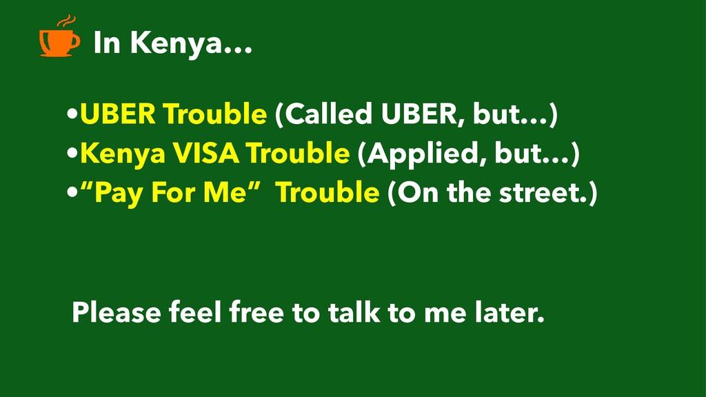 In Kenya… •UBER Trouble (Called UBER, but…) •Ke...