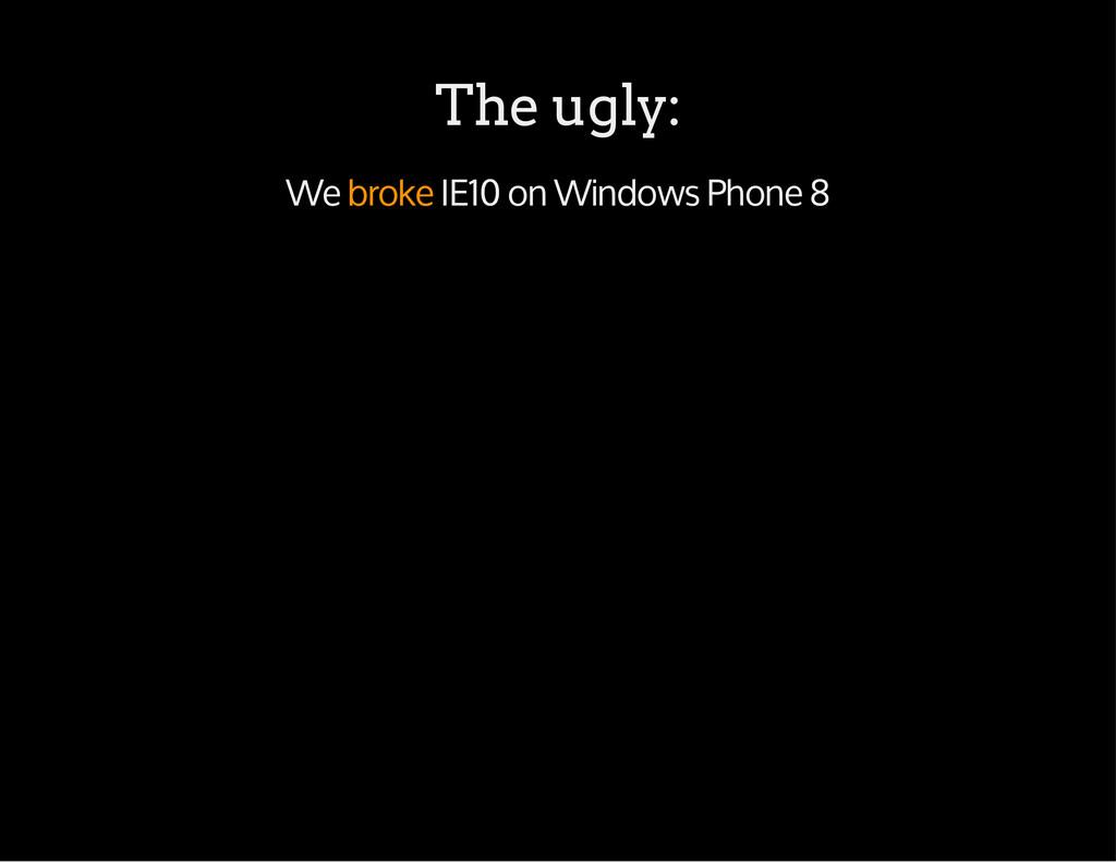 The ugly: We broke IE10 on Windows Phone 8