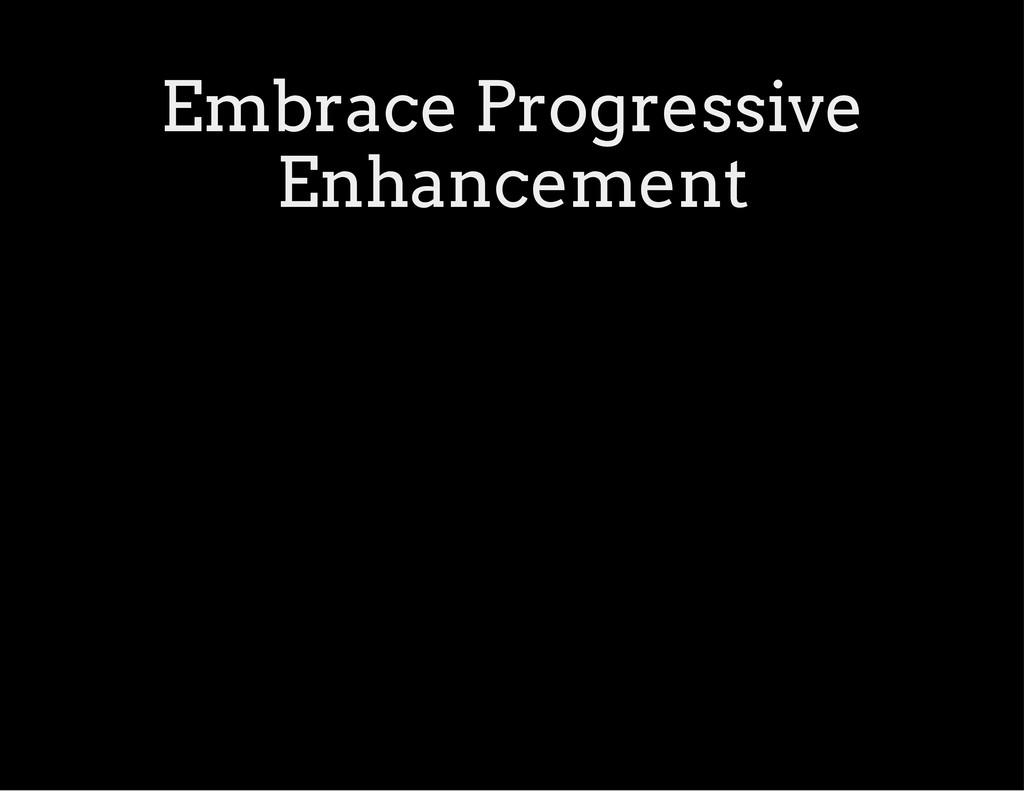 Embrace Progressive Enhancement