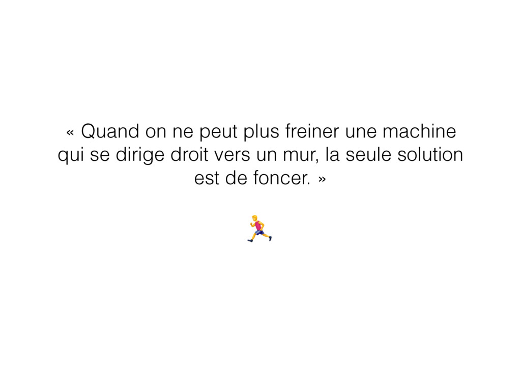 « Quand on ne peut plus freiner une machine qui...