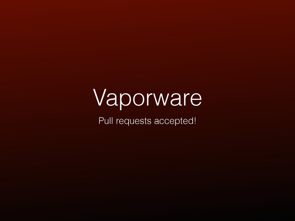 Vaporware Pull requests accepted!