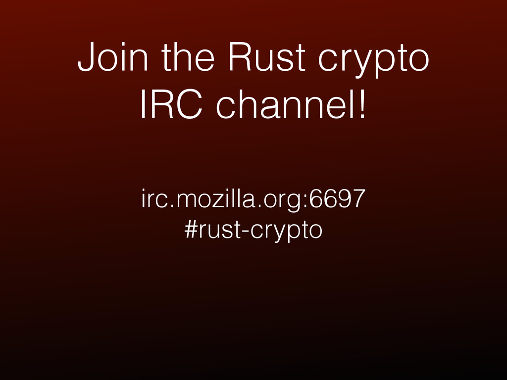 Join the Rust crypto IRC channel! irc.mozilla.o...