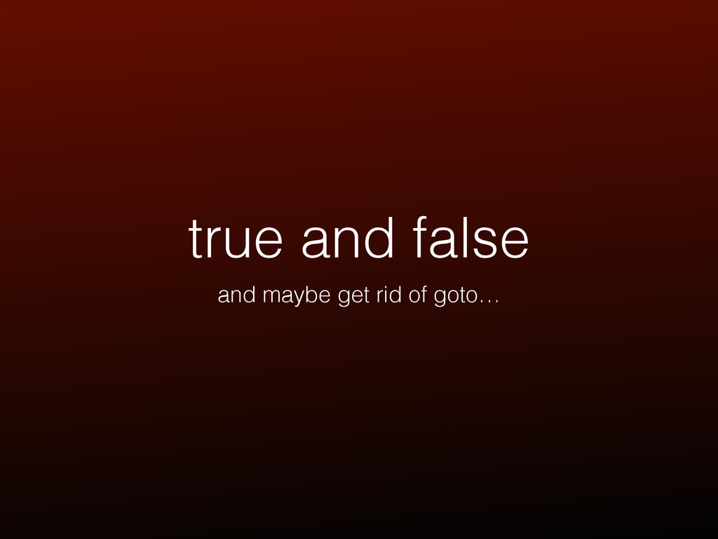 true and false and maybe get rid of goto…
