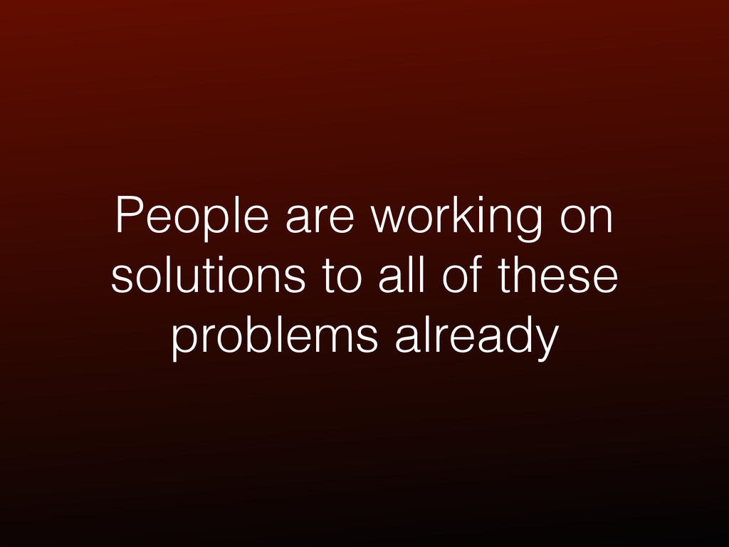 People are working on solutions to all of these...