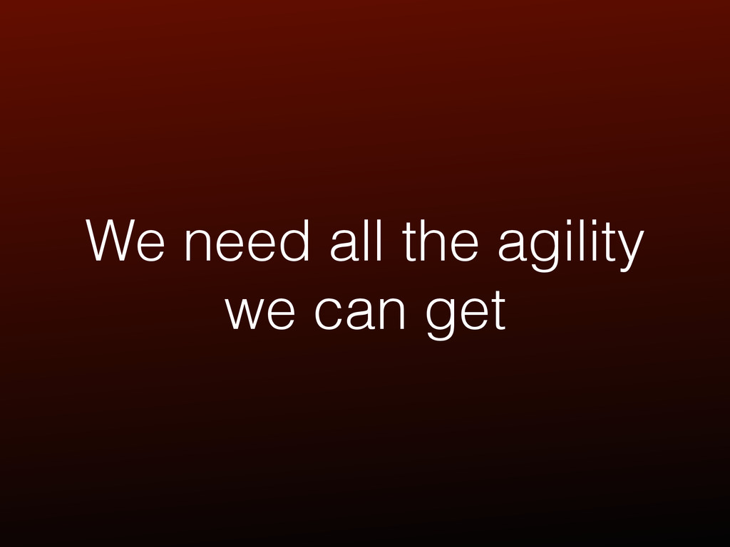 We need all the agility we can get