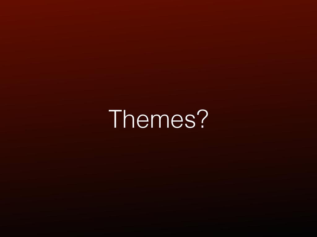 Themes?