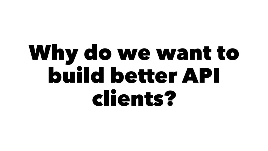 Why do we want to build better API clients?