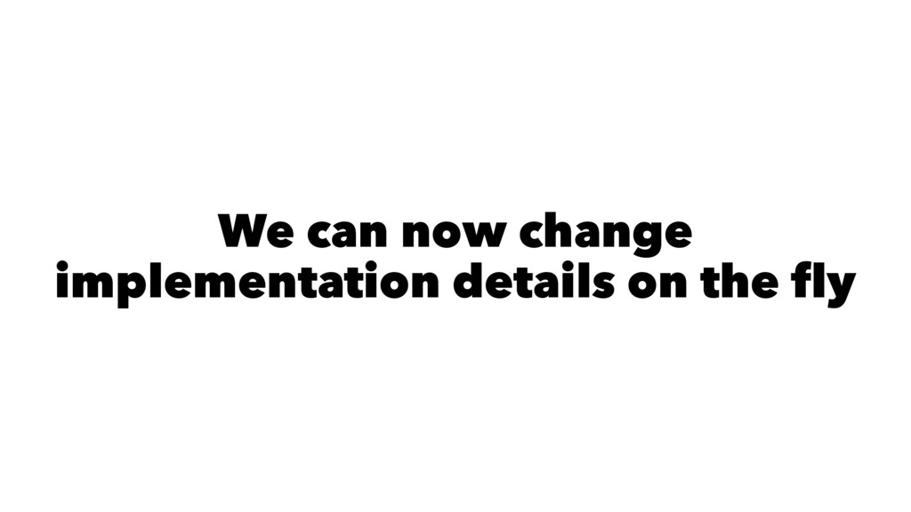 We can now change implementation details on the...