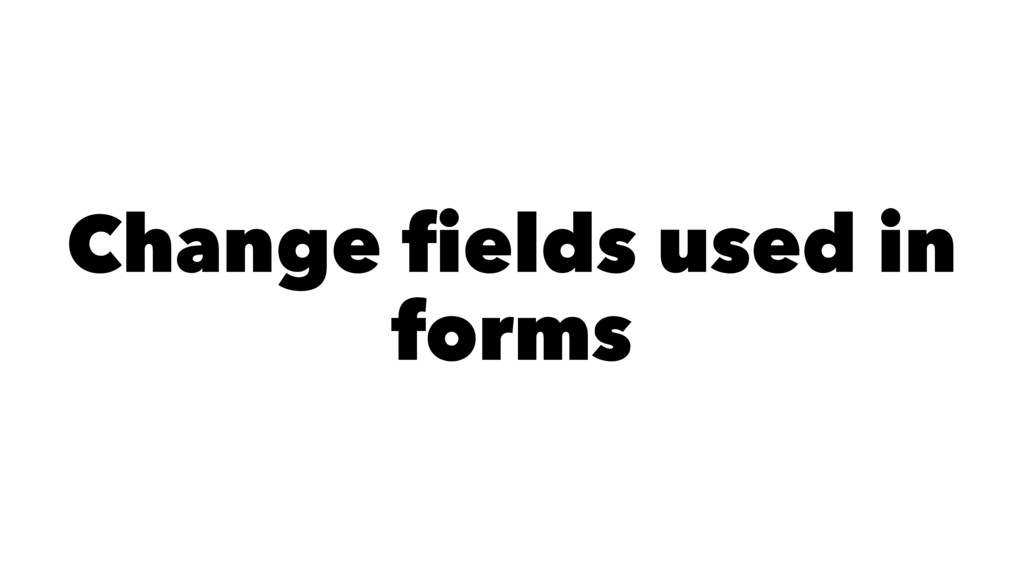 Change fields used in forms