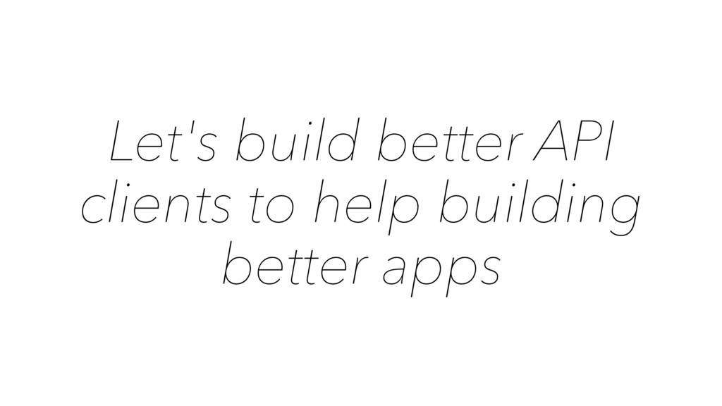 Let's build better API clients to help building...