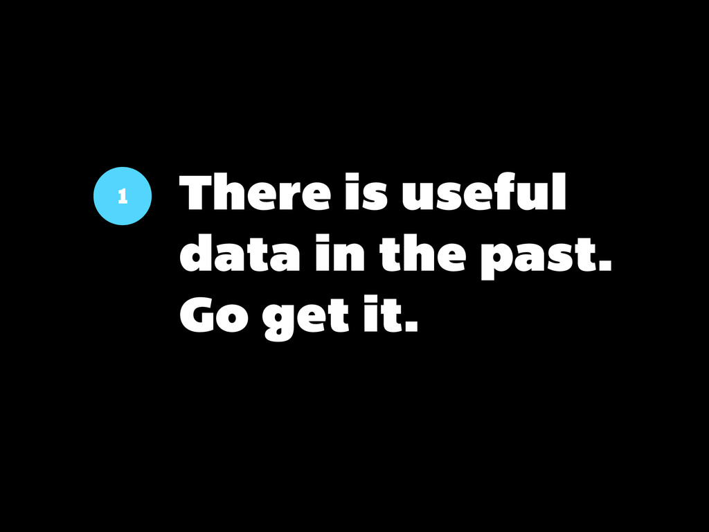 1 There is useful data in the past. Go get it.