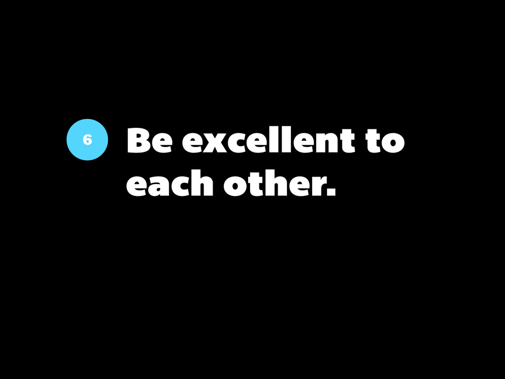 6 Be excellent to each other.
