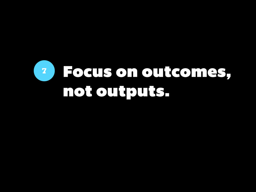 7 Focus on outcomes, not outputs.