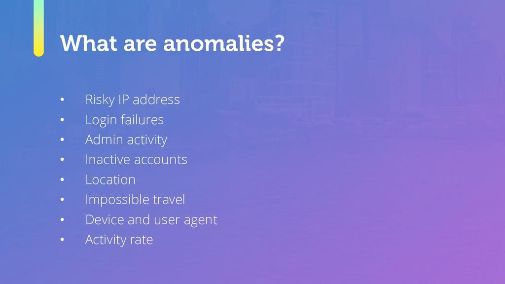 • Risky IP address • Login failures • Admin act...
