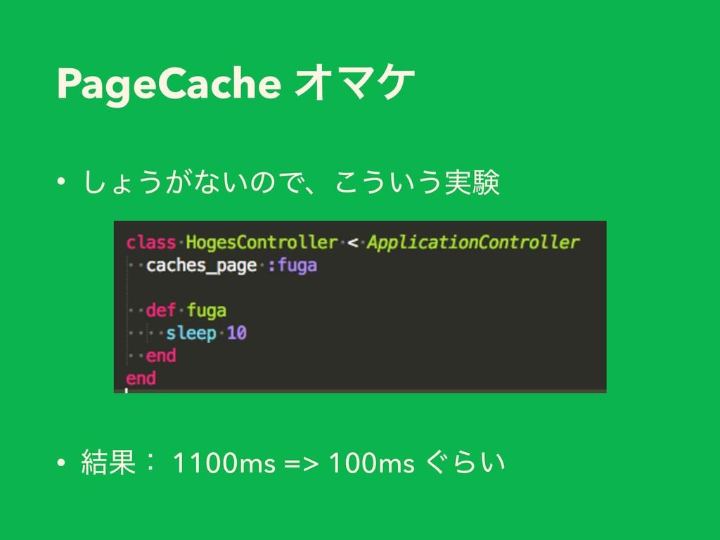 PageCache ΦϚέ • ͠ΐ͏͕ͳ͍ͷͰɺ͜͏͍͏࣮ݧ • ݁Ռɿ 1100ms =>...