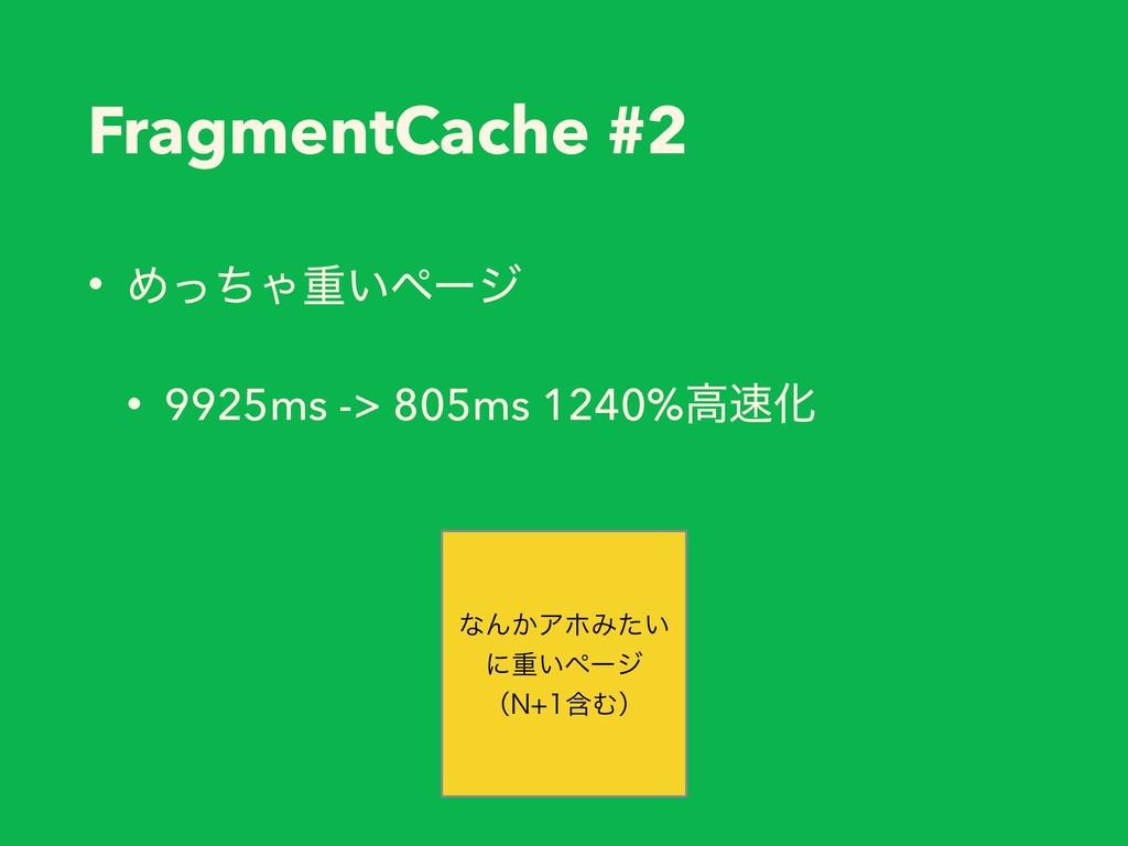 FragmentCache #2 • ΊͬͪΌॏ͍ϖʔδ • 9925ms -> 805ms ...