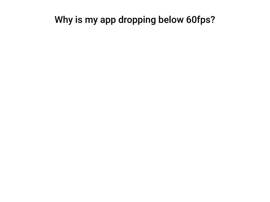 Why is my app dropping below 60fps?
