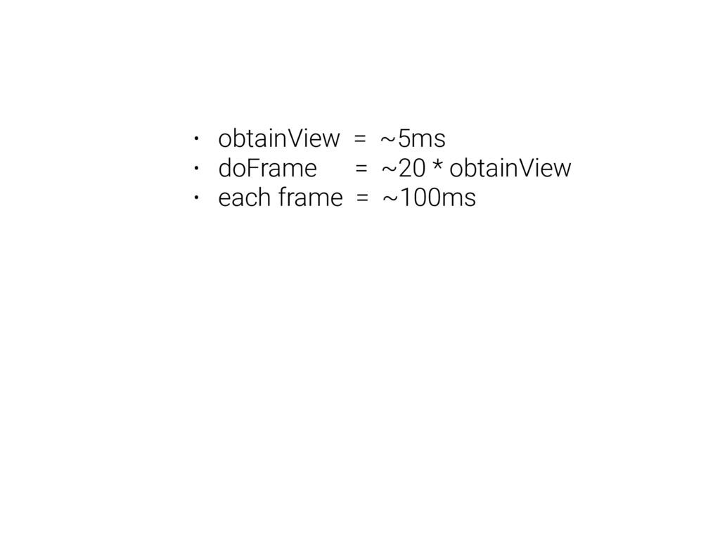 • obtainView = ~5ms • doFrame = ~20 * obtainVie...
