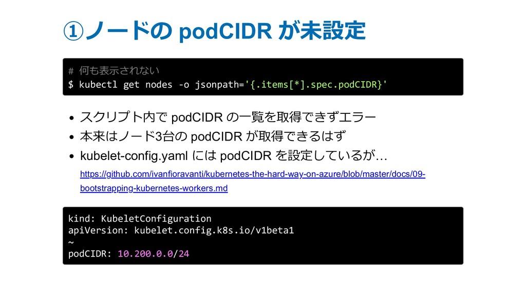 ①ノードの podCIDR が未設定 # 何も表⽰されない $ kubectl get nod...
