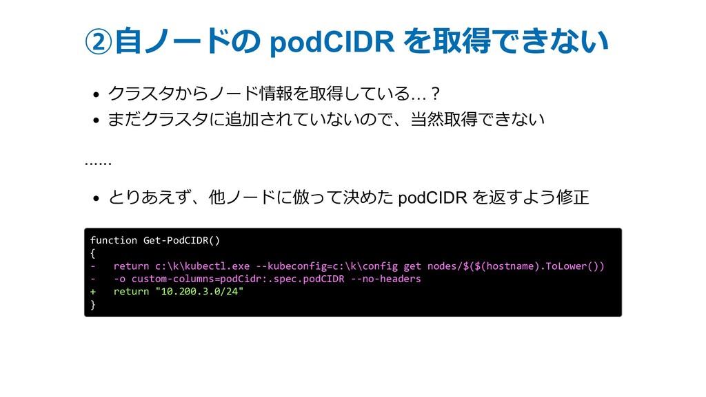 ②⾃ノードの podCIDR を取得できない クラスタからノード情報を取得している…︖ まだク...