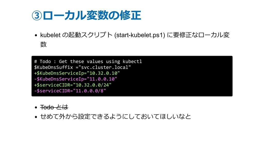 ③ローカル変数の修正 kubelet の起動スクリプト (start-kubelet.ps1)...