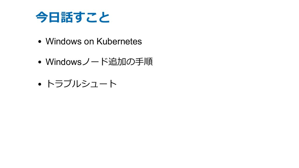 今⽇話すこと Windows on Kubernetes Windowsノード追加の⼿順 トラ...