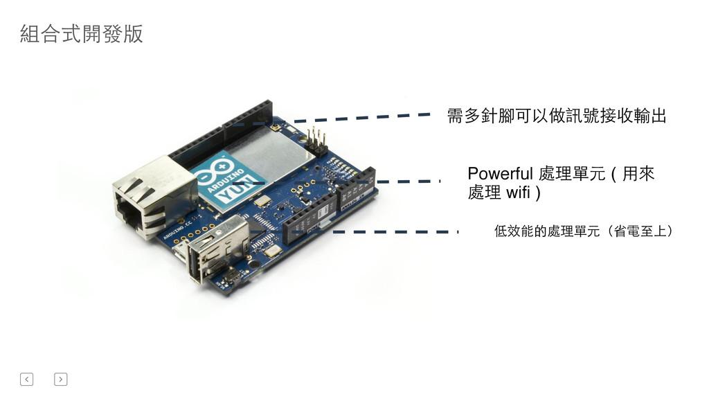 組合式開發版 低效能的處理單元(省電⾄至上) 需多針腳可以做訊號接收輸出 Powerful 處...