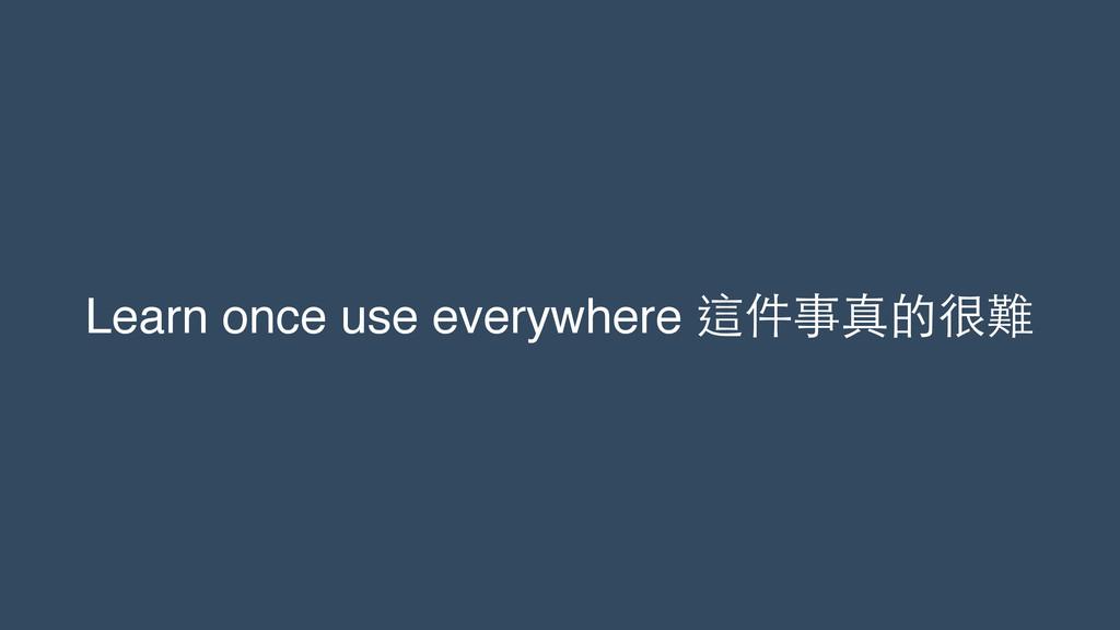 Learn once use everywhere 這件事真的很難