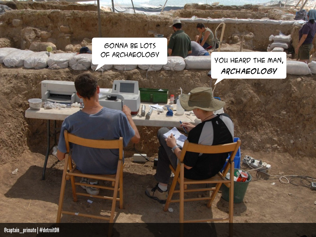 GONNA BE LOTS OF ARCHAEOLOGY you heard the man,...