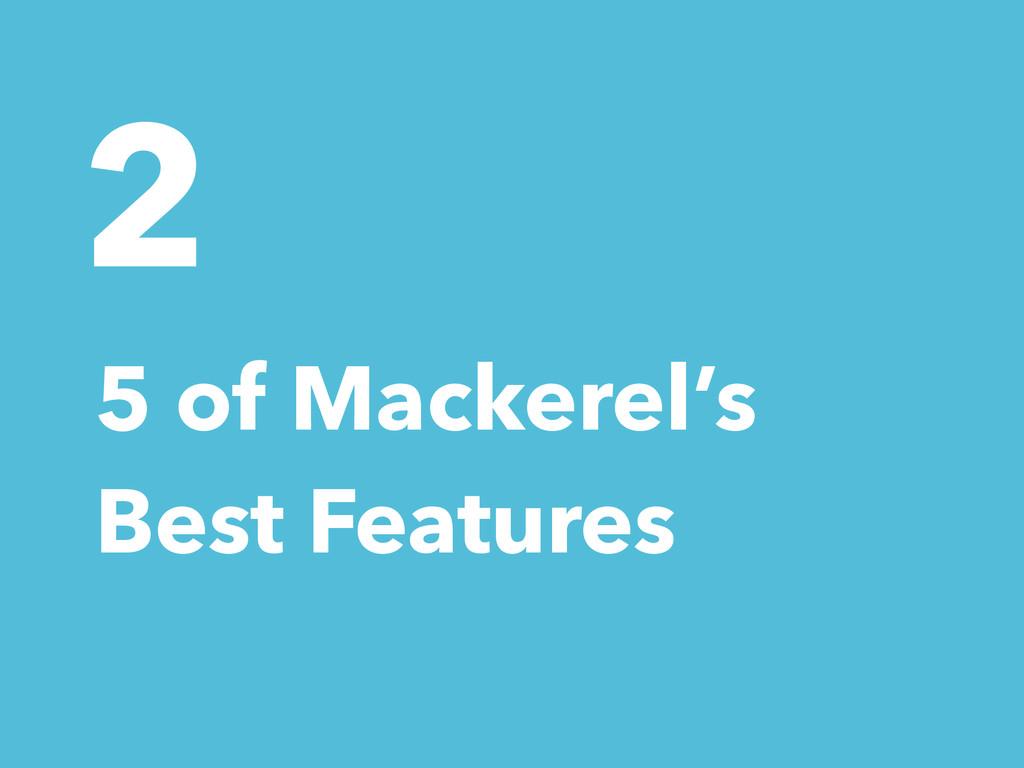 2 5 of Mackerel's Best Features